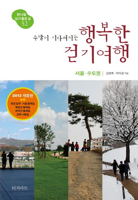 주말이 기다려지는 행복한 걷기여행 (한나절 걷기 좋은 길 52, 서울 수도권, 2013)