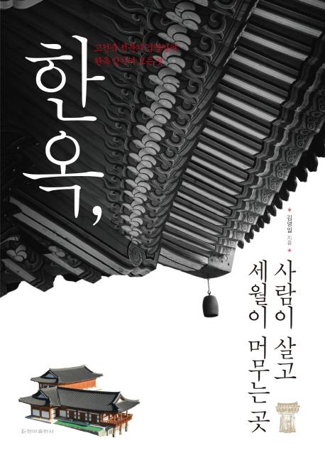 한옥, 사람이 살고 세월이 머무는 곳 : 고건축 전문가 김영일의 한옥 짓기의 모든 것