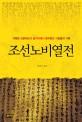 조선노비열전 : 가혹한 신분제도의 올가미에서 몸부림친 사람들의 기록