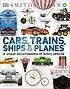 Cars, Tranins, Ships & Planes : A visual encyclopedia of every vehicle