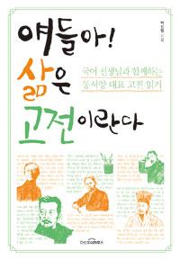 얘들아! 삶은 고전이란다 : 국어 선생님과 함께하는 동서양 대표 고전 읽기