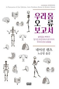 우리 몸 오류 보고서 : 쓸데없는 뼈에서 망가진 유전자에 이르기까지 우리의 온갖 결함들 표지