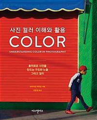 사진 컬러 이해와 활용 : color : 흥미로운 사진을 만드는 구도와 노출 그리고 컬러