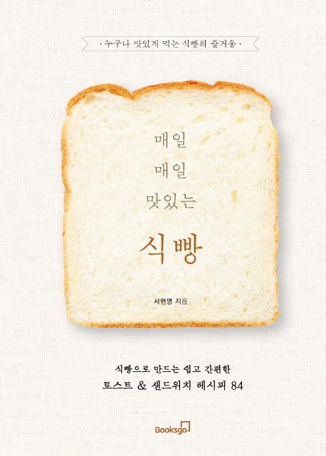 매일매일 맛있는 식빵 : 식빵으로 만드는 쉽고 간편한 토스트&샌드위치 레시피 84 : 누구나 맛있게 먹는 식빵의 즐거움   표지