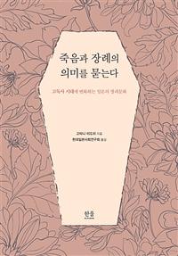 죽음과 장례의 의미를 묻는다 : 고독사 시대에 변화하는 일본의 장례문화/ 고타니 미도리 지음 ; 현대일본사회연구회 옮김 표지