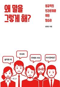 왜 말을 그렇게 해? : 성공적인 인간관계를 위한 말습관 표지