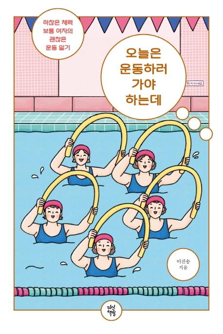 오늘은 운동하러 가야 하는데 : 하찮은 체력 보통 여자의 괜찮은 운동 일기