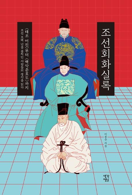 조선회화실록 : 〈태조 어진〉부터 〈백악춘효도〉까지 조선 오백 년을 움직인 사람들의 생각을 읽다