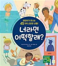 [2020.05 아동: 이달의 신간] 너라면 어떡할래?: 어린이가 만나는 45가지 곤란한 상황!