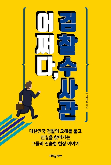 어쩌다, 검찰수사관 : 대한민국 검찰의 오해를 풀고 진실을 찾아가는그들의 진솔한 현장 이야기