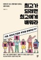 최고가 되려면 최고에게 배워라  : 대한민국 최고 경영자들이 말하는 경영 트렌드