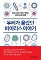 우리가 몰랐던 바이러스 이야기  : 알고 나면 우리와 가까운 바이러스의 세계