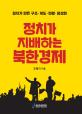 정치가 지배하는 북한경제 : 정치가 만든 구조·제도·현황·정상화