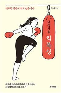 난생처음 킥복싱 : 터프한 인간이 되고 싶습니다 : 체력이 없어서 체력이 더 안 좋아지는 저질체력 도돌이표 극복기