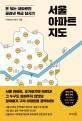 서울 아파트 지도 : 돈 되는 아파트만 골라낸 특급 답사기