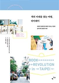 책의 미래를 찾는 여행, 타이베이 = Book revolution in Taipei : 대만의 밀레니얼 세대가 이끄는 서점과 동아시아 출판의 미래