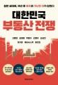 대한민국 부동산 전쟁 : 젊은 세대여, 10년 후 부자와 가난한 자가 갈린다