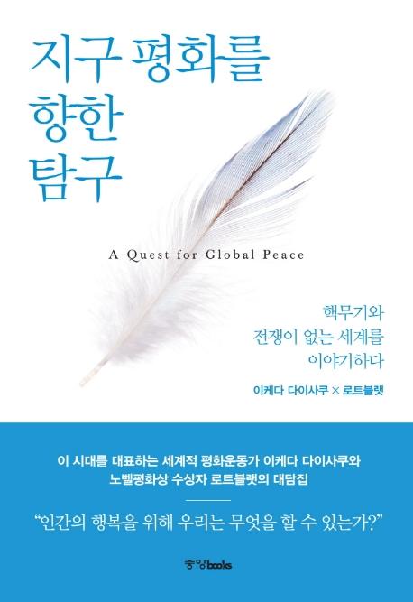 지구 평화를 향한 탐구  = A quest for global peace  : 핵무기와 전쟁이 없는 세계를 이야기하다 표지