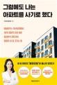 그럼에도 나는 아파트를 사기로 했다  : 비닐하우스 15년살이에서 30억 경제적 자유 이룬 입지분석 전문가의 똘똘한 내 <span>집</span> 고르는 법
