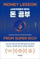 (슈퍼리치들에게 배우는)돈 공부 = Money lesson from super rich : 돈의 감각의 타고나는 것이 아니라 길러진다