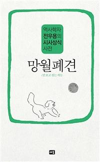 망월폐견;달 보고 짖는 개들 : 역사학자 전우용의 시사상식 사전 표지