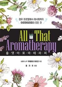 올 댓 아로마테라피 = All that aromatherapy : 정유 프로필에서 레시피까지 아로마테라피의 모든 것